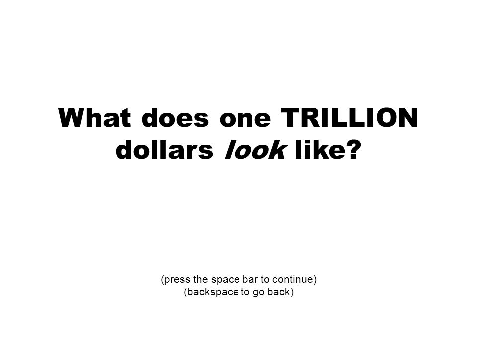 What does one TRILLION dollars look like (press the space bar to continue) (backspace to go back)