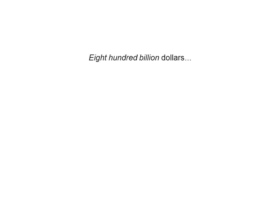 Eight hundred billion dollars...