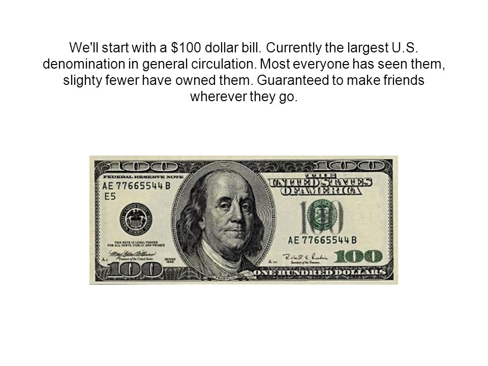 We ll start with a $100 dollar bill. Currently the largest U.S.