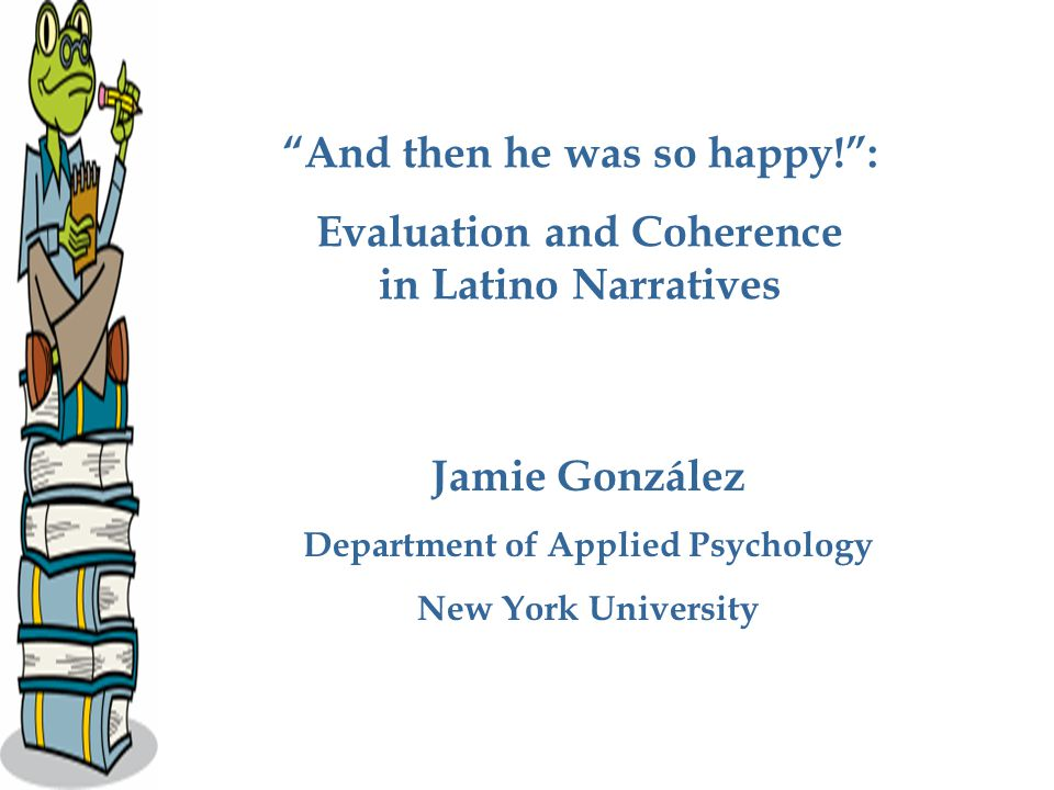 And then he was so happy! : Evaluation and Coherence in Latino Narratives Jamie González Department of Applied Psychology New York University