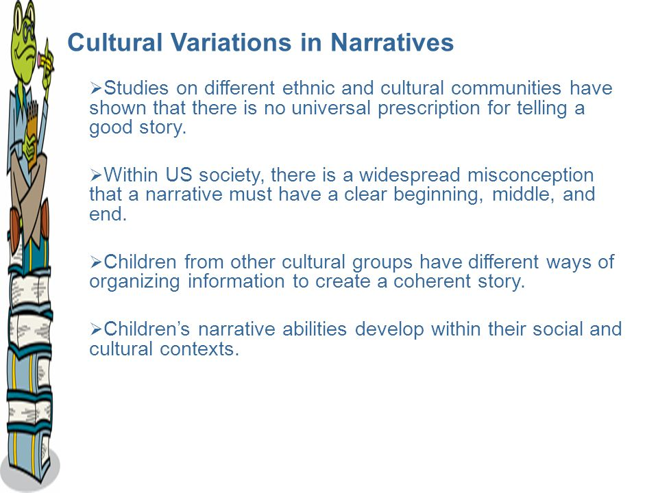 Cultural Variations in Narratives  Studies on different ethnic and cultural communities have shown that there is no universal prescription for telling a good story.