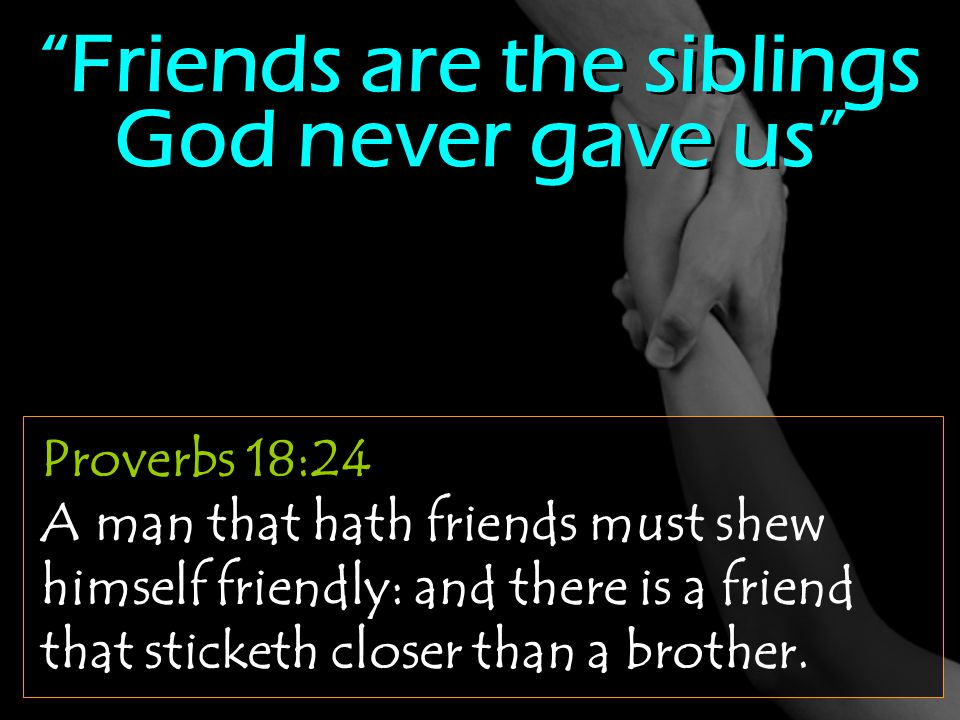"Proverbs 18:24 A man that hath friends must shew himself friendly: and there is a friend that sticketh closer than a brother. ""Friends are the sibling"