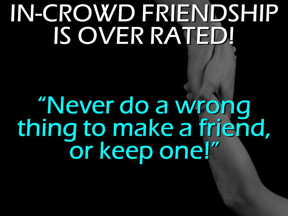 "IN-CROWD FRIENDSHIP IS OVER RATED! ""Never do a wrong thing to make a friend, or keep one!"""