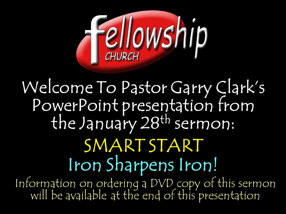 Welcome To Pastor Garry Clark's PowerPoint presentation from the January 28 th sermon: SMART START Iron Sharpens Iron! Welcome To Pastor Garry Clark's