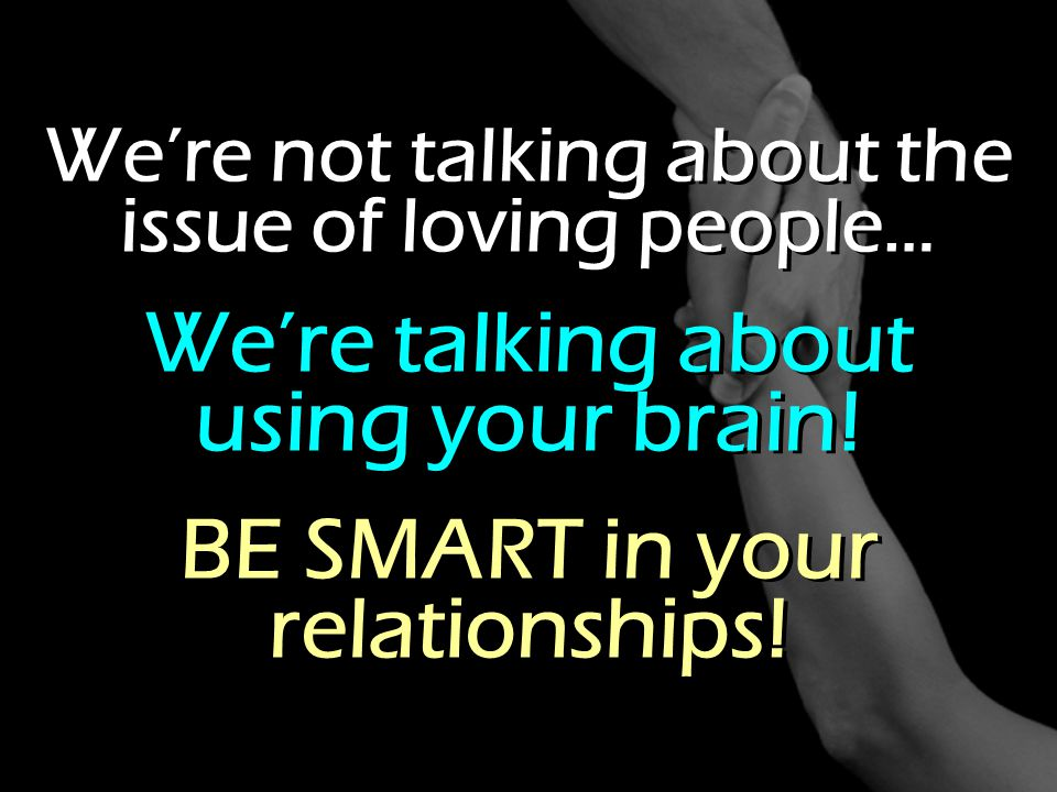 We're not talking about the issue of loving people… We're talking about using your brain! BE SMART in your relationships! We're not talking about the