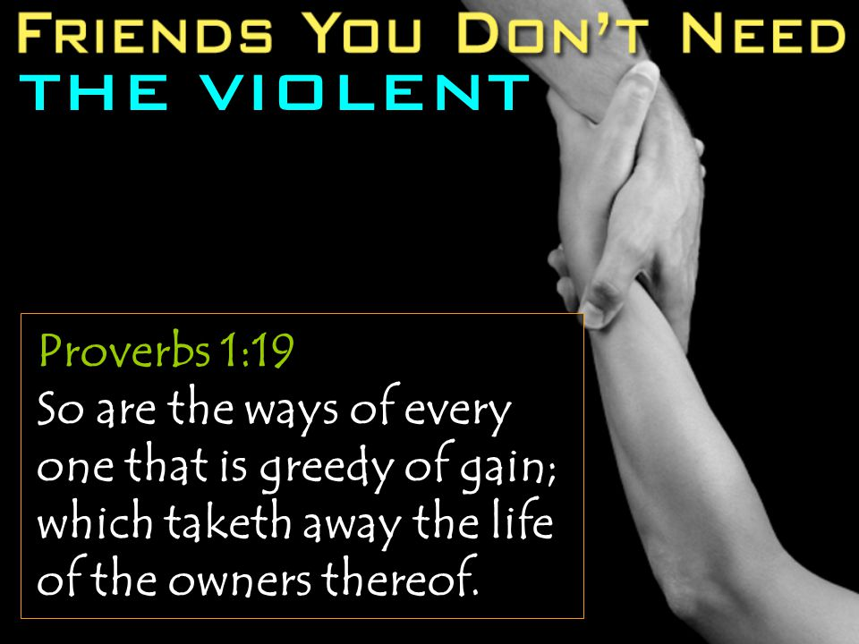THE VIOLENT Proverbs 1:19 So are the ways of every one that is greedy of gain; which taketh away the life of the owners thereof.
