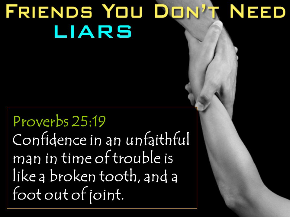 LIARS Proverbs 25:19 Confidence in an unfaithful man in time of trouble is like a broken tooth, and a foot out of joint.