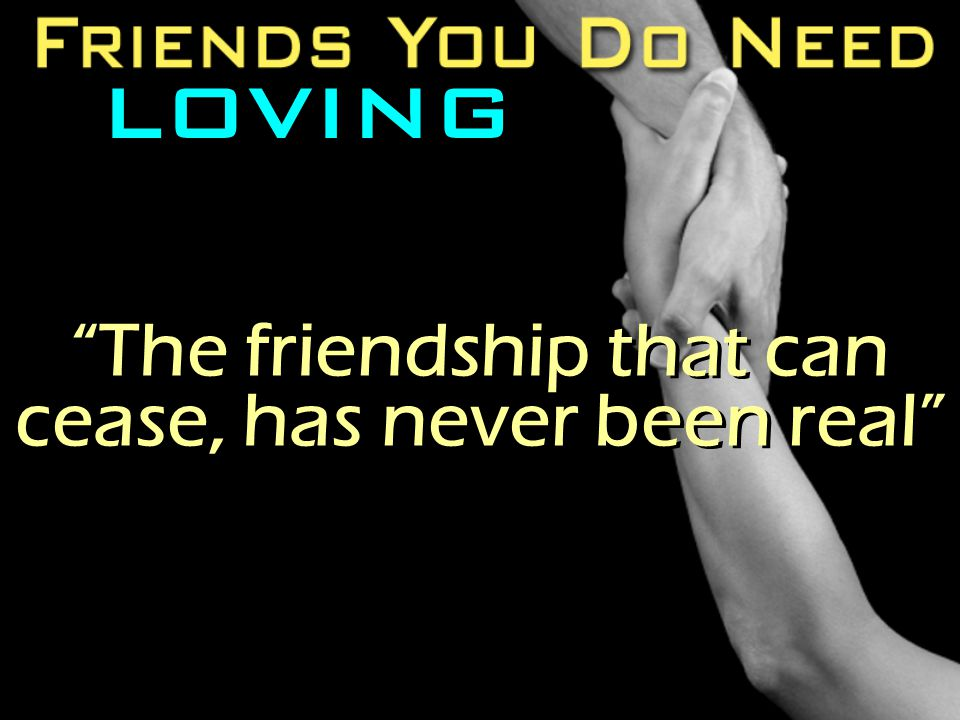 "LOVING ""The friendship that can cease, has never been real"""