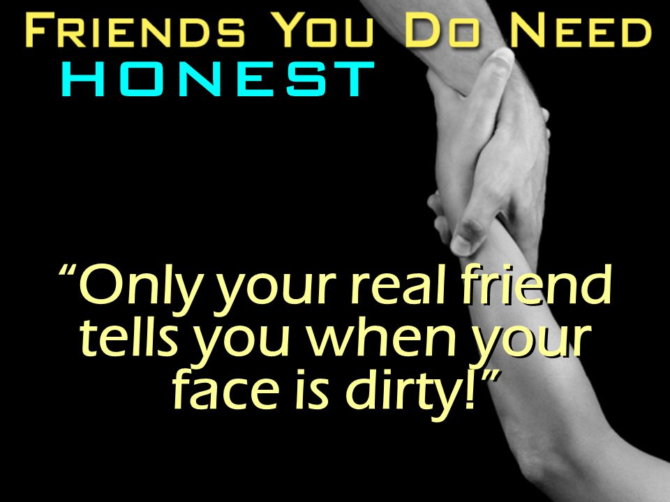 "HONEST ""Only your real friend tells you when your face is dirty!"""