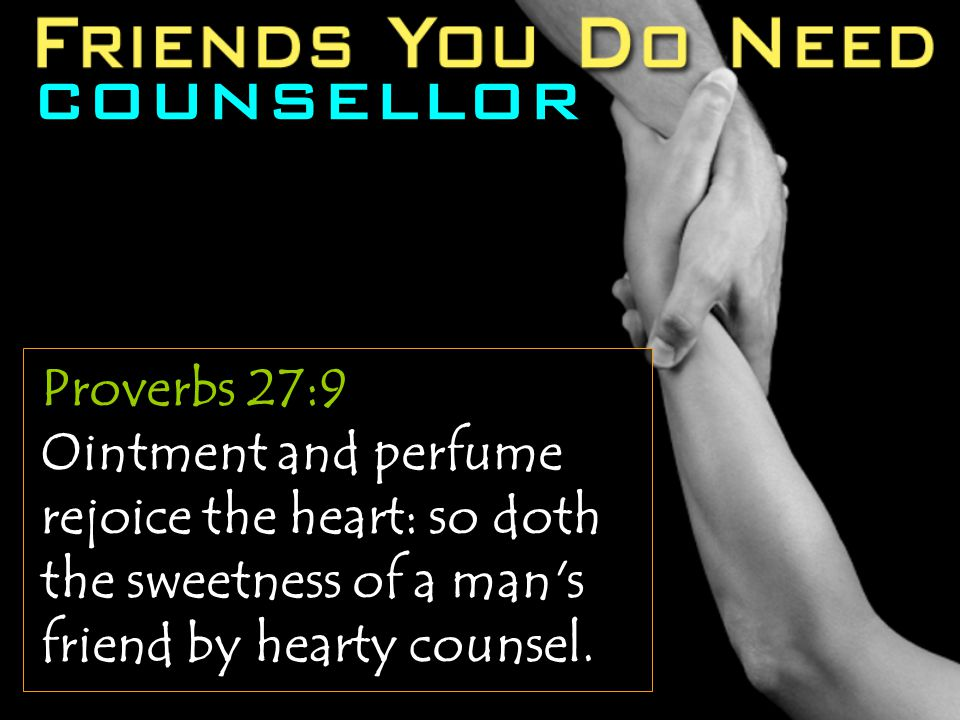 Proverbs 27:9 Ointment and perfume rejoice the heart: so doth the sweetness of a man's friend by hearty counsel.