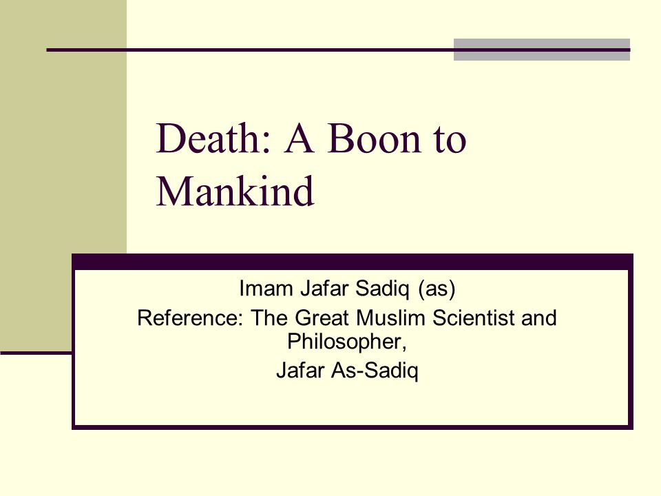 Death: A Boon to Mankind Imam Jafar Sadiq (as) Reference: The Great Muslim Scientist and Philosopher, Jafar As-Sadiq