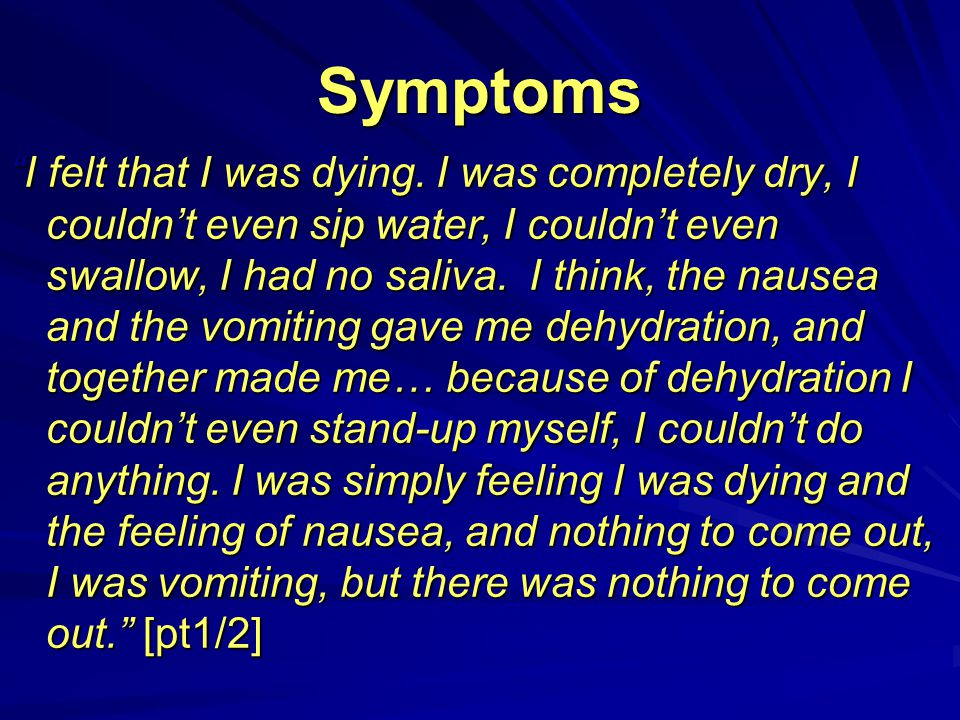 "Symptoms ""I felt that I was dying. I was completely dry, I couldn't even sip water, I couldn't even swallow, I had no saliva. I think, the nausea and"