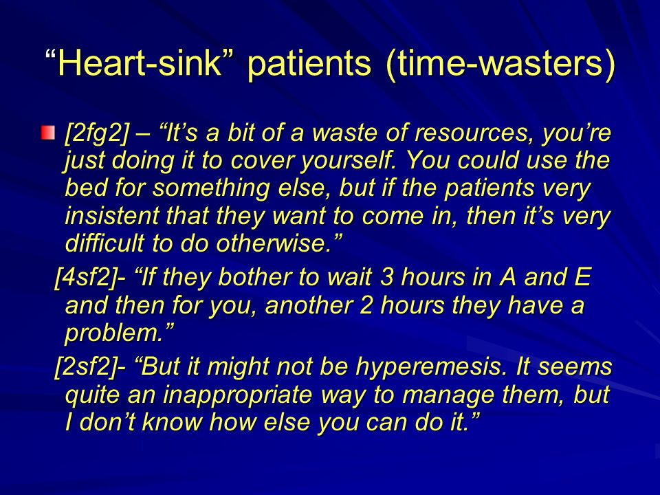 """Heart-sink"" patients (time-wasters) [2fg2] – ""It's a bit of a waste of resources, you're just doing it to cover yourself. You could use the bed for s"