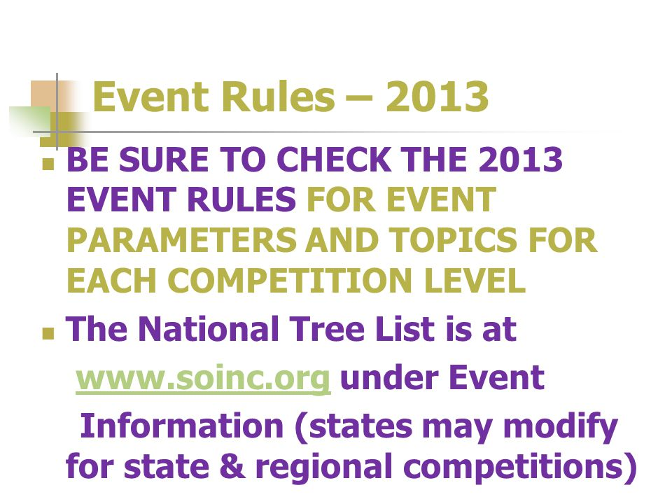 Event Rules – 2013 BE SURE TO CHECK THE 2013 EVENT RULES FOR EVENT PARAMETERS AND TOPICS FOR EACH COMPETITION LEVEL The National Tree List is at www.soinc.org under Eventwww.soinc.org Information (states may modify for state & regional competitions)