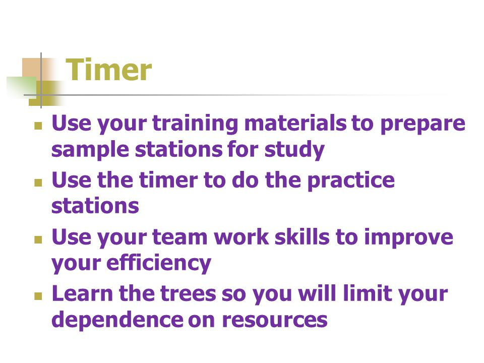 Timer Use your training materials to prepare sample stations for study Use the timer to do the practice stations Use your team work skills to improve