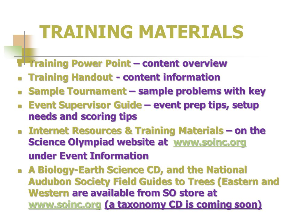 TRAINING MATERIALS Training Power Point – content overview Training Power Point – content overview Training Handout - content information Training Handout - content information Sample Tournament – sample problems with key Sample Tournament – sample problems with key Event Supervisor Guide – event prep tips, setup needs and scoring tips Event Supervisor Guide – event prep tips, setup needs and scoring tips Internet Resources & Training Materials – on the Science Olympiad website at www.soinc.org Internet Resources & Training Materials – on the Science Olympiad website at www.soinc.orgwww.soinc.org under Event Information A Biology-Earth Science CD, and the National Audubon Society Field Guides to Trees (Eastern and Western are available from SO store at www.soinc.org (a taxonomy CD is coming soon) A Biology-Earth Science CD, and the National Audubon Society Field Guides to Trees (Eastern and Western are available from SO store at www.soinc.org (a taxonomy CD is coming soon) www.soinc.org