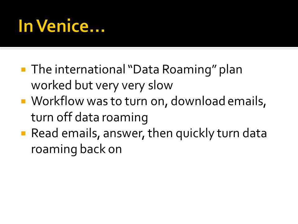  The international Data Roaming plan worked but very very slow  Workflow was to turn on, download emails, turn off data roaming  Read emails, answer, then quickly turn data roaming back on