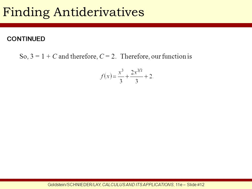 Goldstein/SCHNIEDER/LAY, CALCULUS AND ITS APPLICATIONS, 11e – Slide #12 Finding Antiderivatives So, 3 = 1 + C and therefore, C = 2.