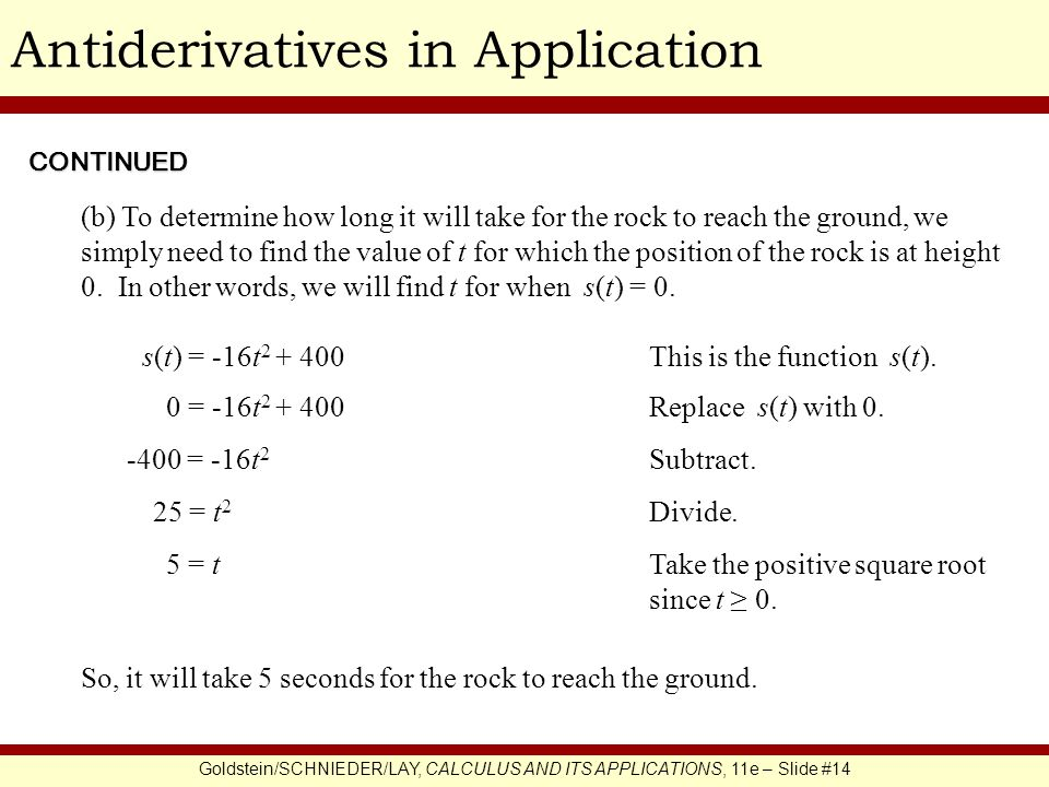 Goldstein/SCHNIEDER/LAY, CALCULUS AND ITS APPLICATIONS, 11e – Slide #14 Antiderivatives in Application s(t) = -16t 2 + 400 CONTINUED (b) To determine how long it will take for the rock to reach the ground, we simply need to find the value of t for which the position of the rock is at height 0.