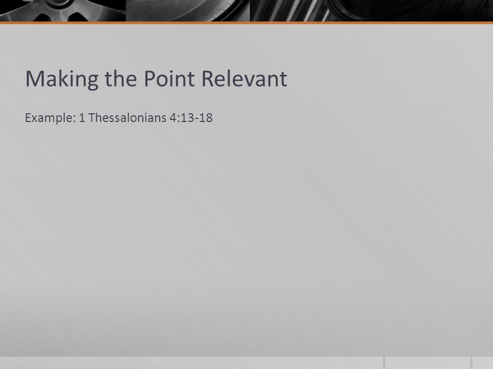 Making the Point Relevant Example: 1 Thessalonians 4:13-18