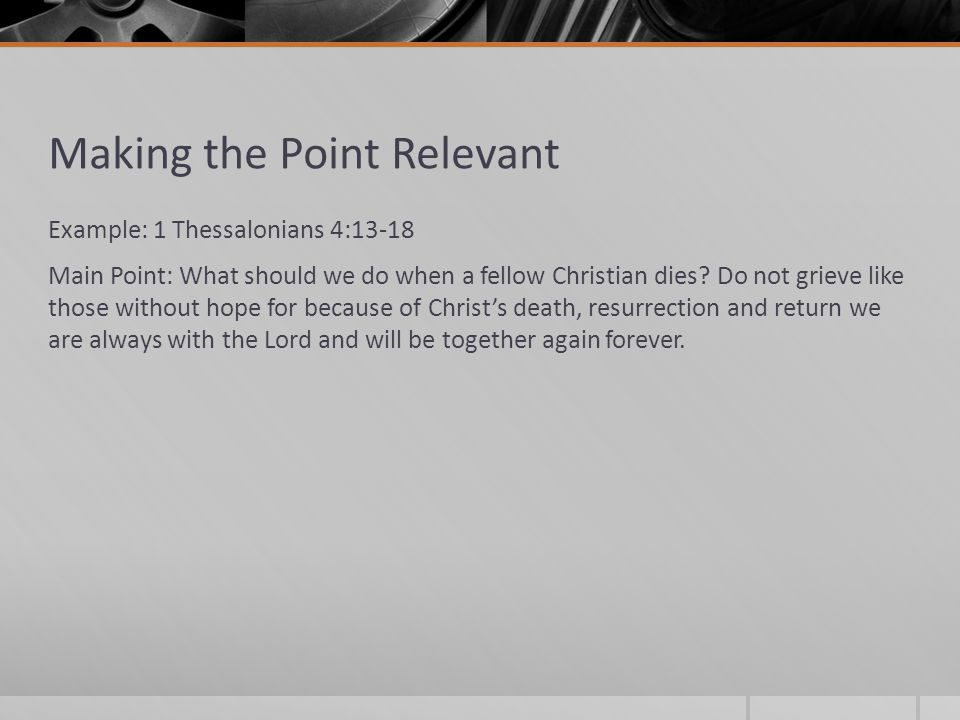 Making the Point Relevant Example: 1 Thessalonians 4:13-18 Main Point: What should we do when a fellow Christian dies.