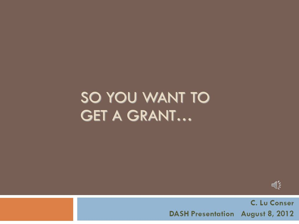 SO YOU WANT TO GET A GRANT… C. Lu Conser DASH Presentation August 8, 2012