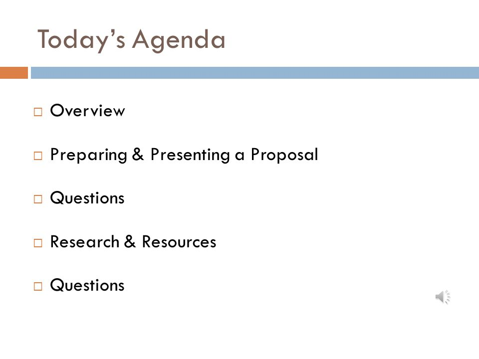 Today's Agenda  Overview  Preparing & Presenting a Proposal  Questions  Research & Resources  Questions