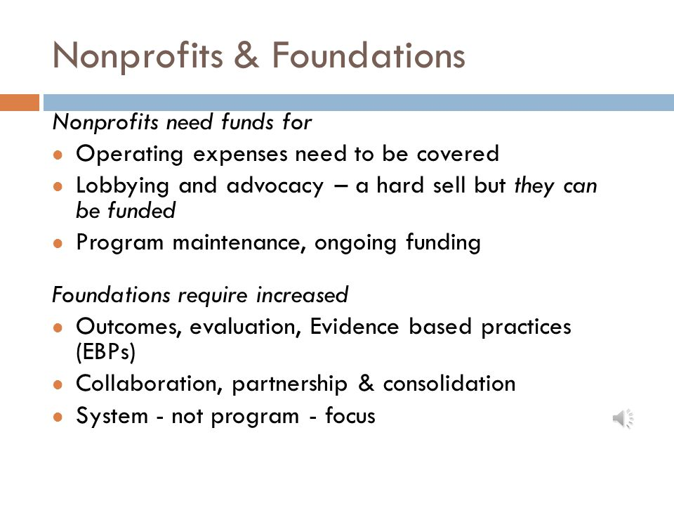 Nonprofits & Foundations Nonprofits need funds for Operating expenses need to be covered Lobbying and advocacy – a hard sell but they can be funded Program maintenance, ongoing funding Foundations require increased Outcomes, evaluation, Evidence based practices (EBPs) Collaboration, partnership & consolidation System - not program - focus
