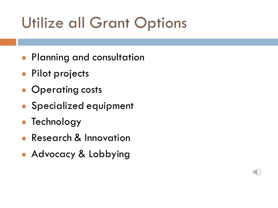 Utilize all Grant Options Planning and consultation Pilot projects Operating costs Specialized equipment Technology Research & Innovation Advocacy & Lobbying