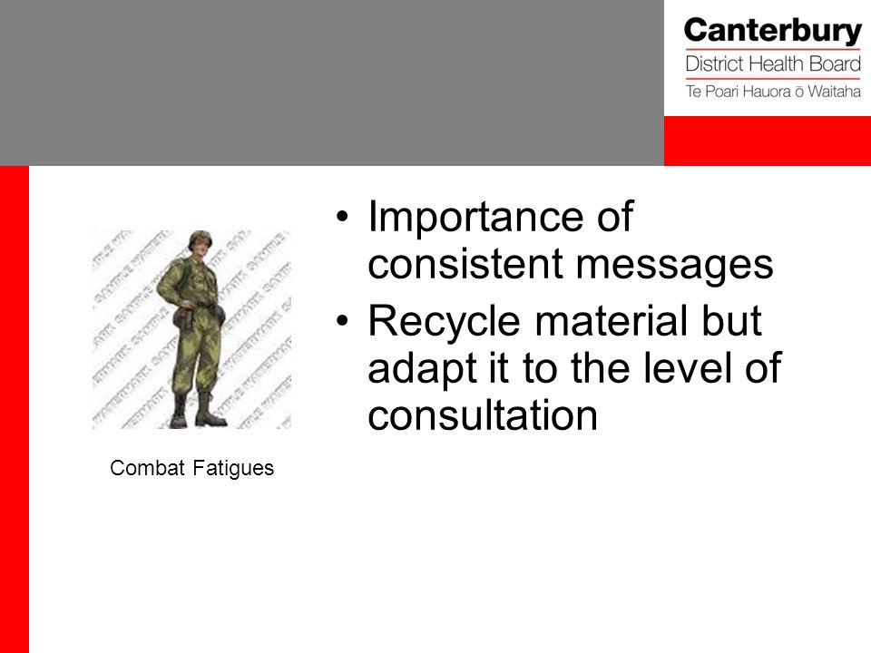 Importance of consistent messages Recycle material but adapt it to the level of consultation Combat Fatigues