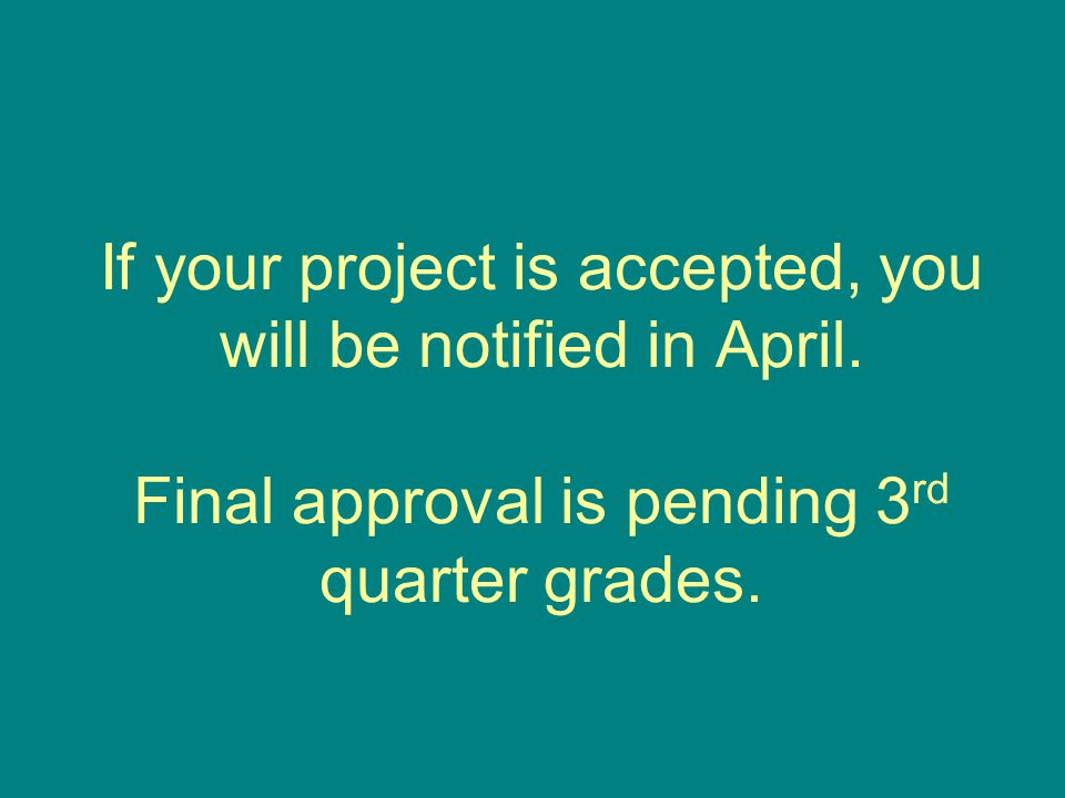 If your project is accepted, you will be notified in April. Final approval is pending 3 rd quarter grades.