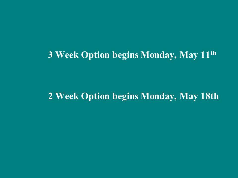 3 Week Option begins Monday, May 11 th 2 Week Option begins Monday, May 18th