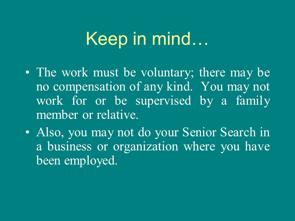 Keep in mind… The work must be voluntary; there may be no compensation of any kind. You may not work for or be supervised by a family member or relati
