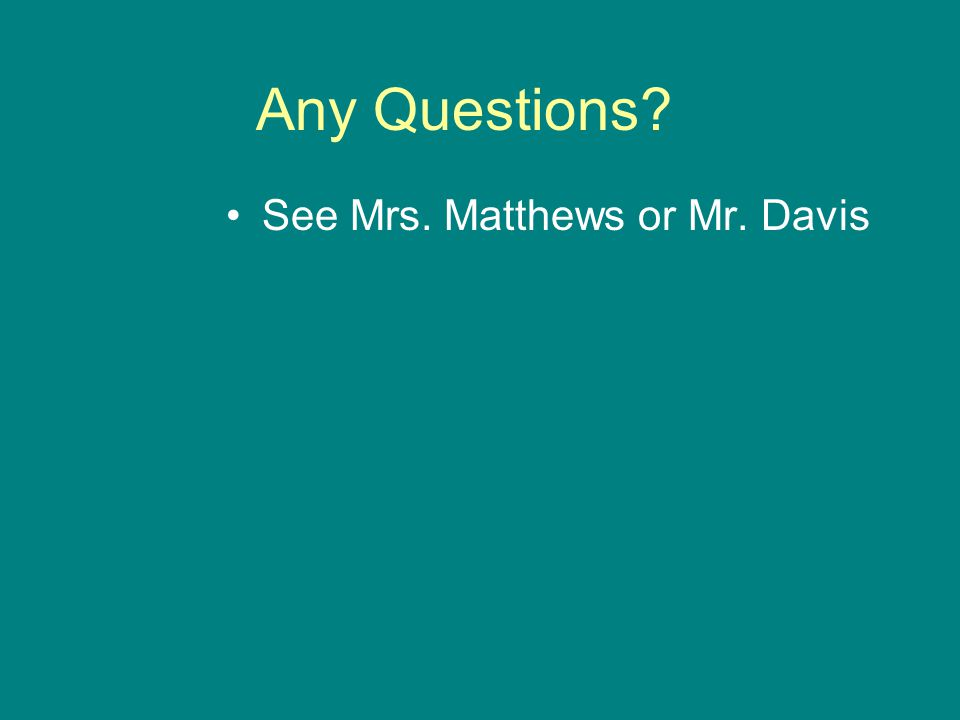 Any Questions? See Mrs. Matthews or Mr. Davis