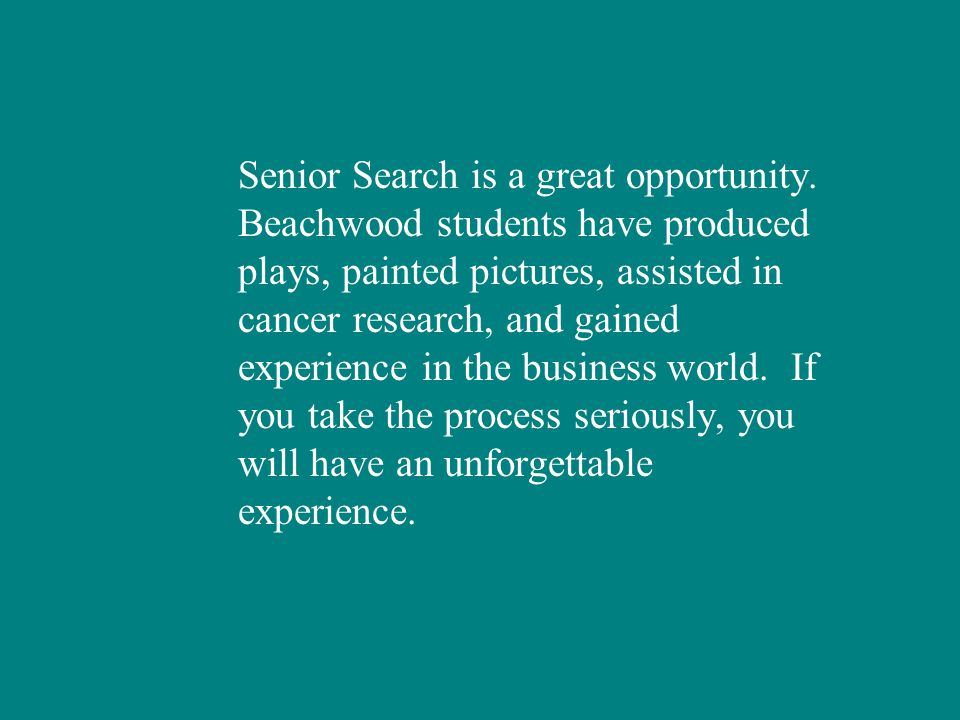 Senior Search is a great opportunity. Beachwood students have produced plays, painted pictures, assisted in cancer research, and gained experience in