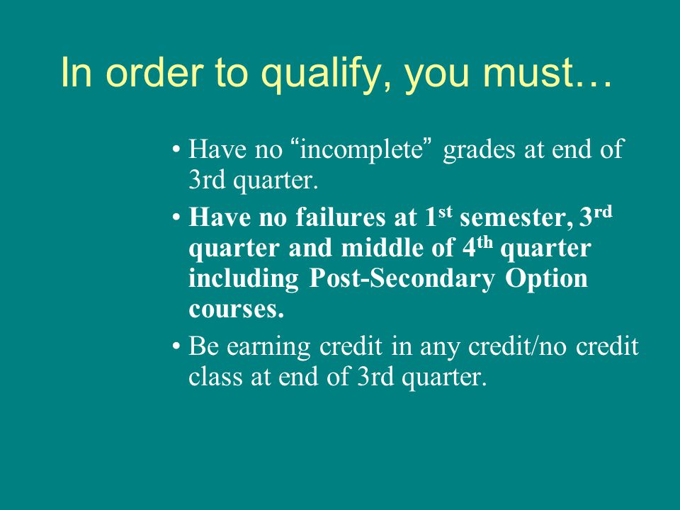 "In order to qualify, you must… Have no ""incomplete"" grades at end of 3rd quarter. Have no failures at 1 st semester, 3 rd quarter and middle of 4 th q"