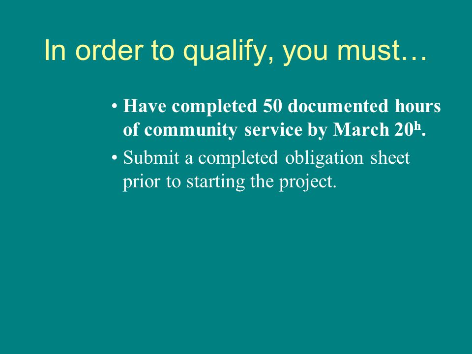 In order to qualify, you must… Have completed 50 documented hours of community service by March 20 h. Submit a completed obligation sheet prior to sta