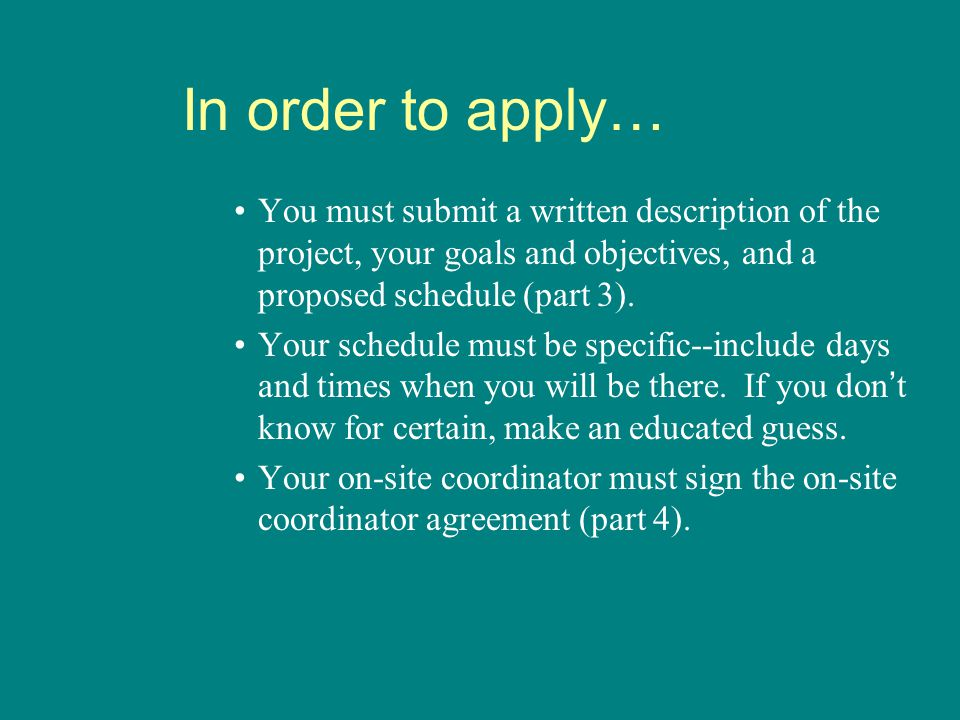In order to apply… You must submit a written description of the project, your goals and objectives, and a proposed schedule (part 3).