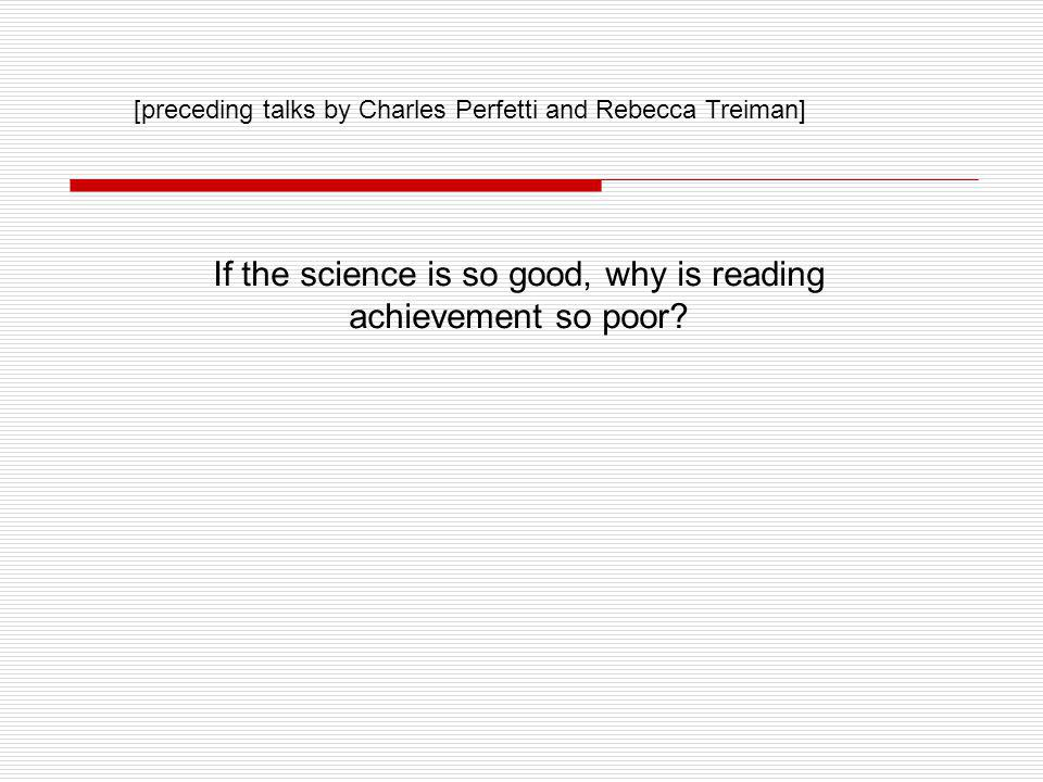 If the science is so good, why is reading achievement so poor? [preceding talks by Charles Perfetti and Rebecca Treiman]
