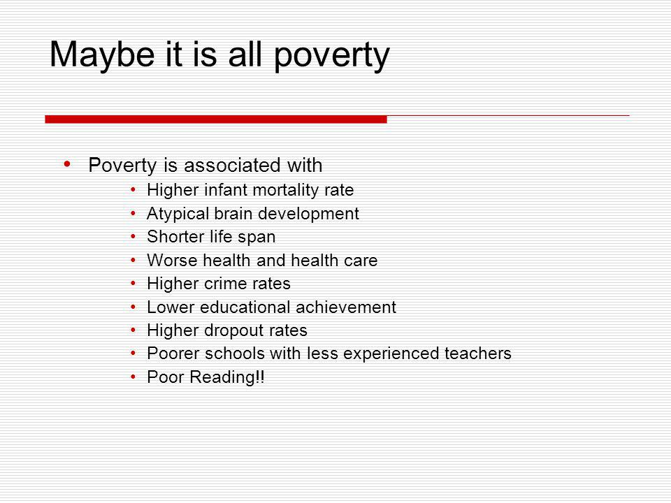 Maybe it is all poverty Poverty is associated with Higher infant mortality rate Atypical brain development Shorter life span Worse health and health c
