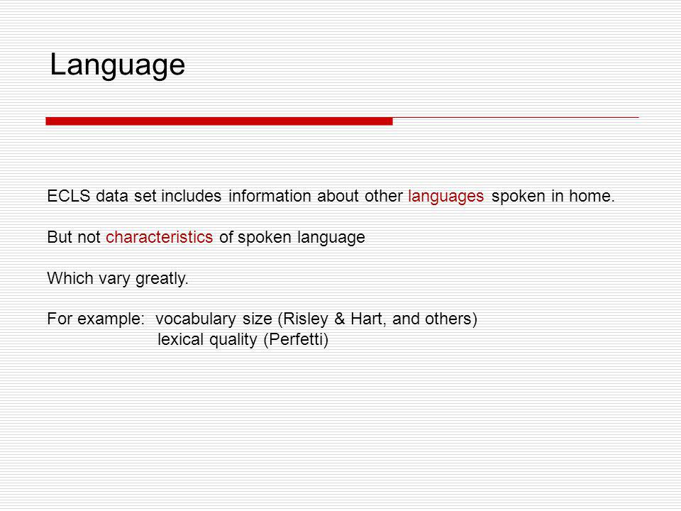 ECLS data set includes information about other languages spoken in home. But not characteristics of spoken language Which vary greatly. For example: v
