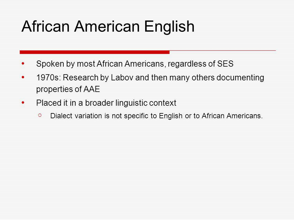 African American English Spoken by most African Americans, regardless of SES 1970s: Research by Labov and then many others documenting properties of A
