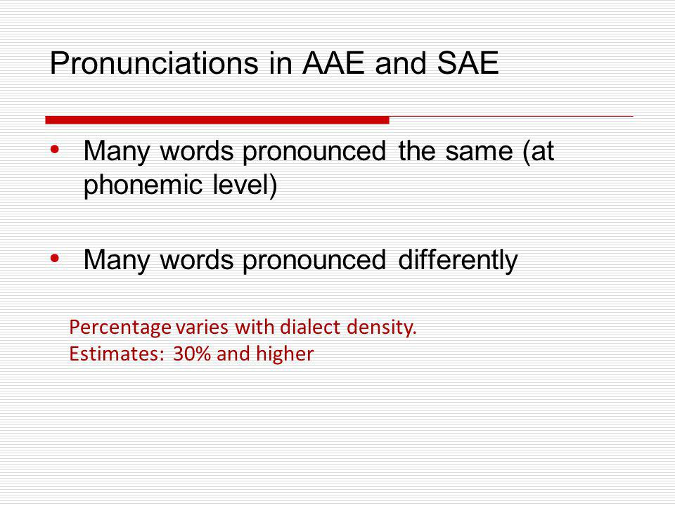 Pronunciations in AAE and SAE Many words pronounced the same (at phonemic level) Many words pronounced differently Percentage varies with dialect dens