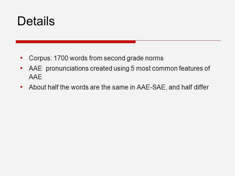 Details Corpus: 1700 words from second grade norms AAE pronunciations created using 5 most common features of AAE About half the words are the same in