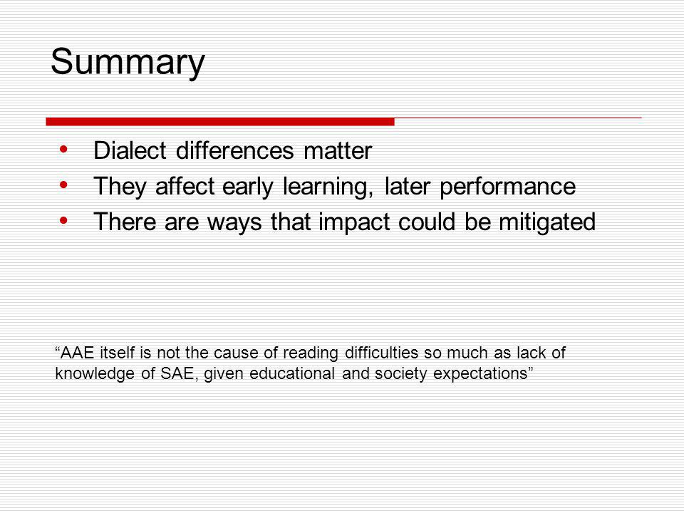 "Summary Dialect differences matter They affect early learning, later performance There are ways that impact could be mitigated ""AAE itself is not the"