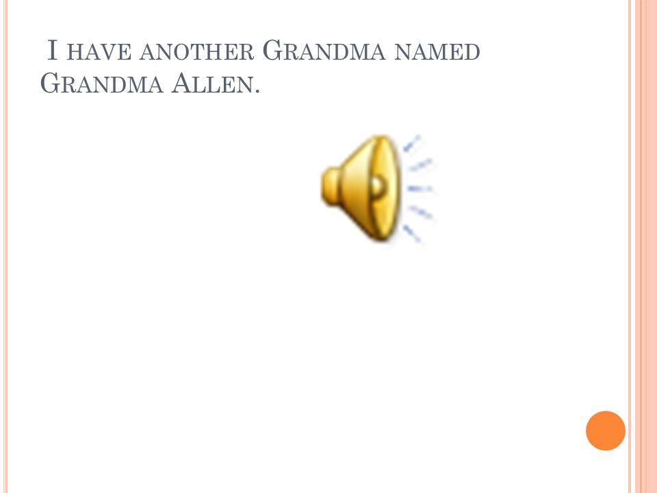 I HAVE A G RANDMA. H ER NAME IS G RANDMA P ACKARD.