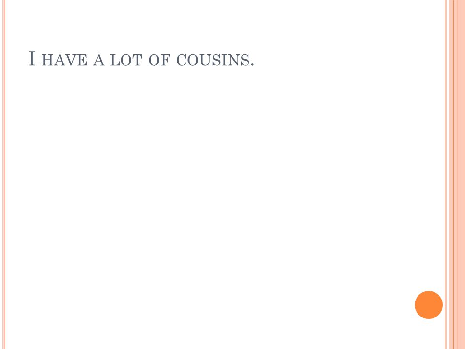 I HAVE A LOT OF COUSINS.