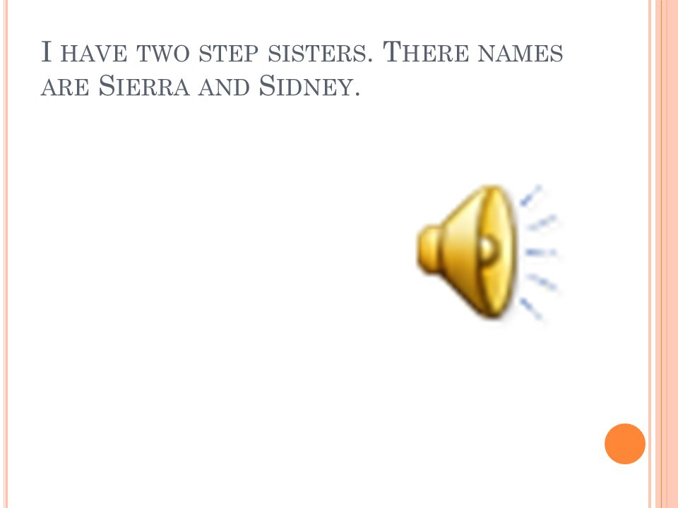I HAVE TWO STEP SISTERS. T HERE NAMES ARE S IERRA AND S IDNEY.