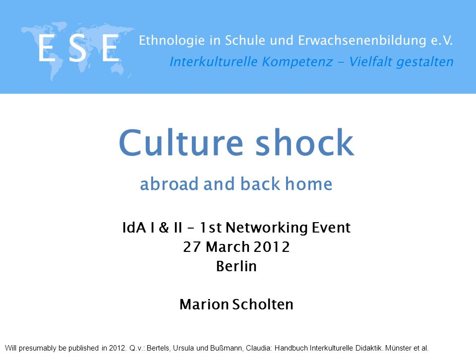 Culture shock abroad and back home IdA I & II – 1st Networking Event 27 March 2012 Berlin Marion Scholten Will presumably be published in 2012. Q.v.: