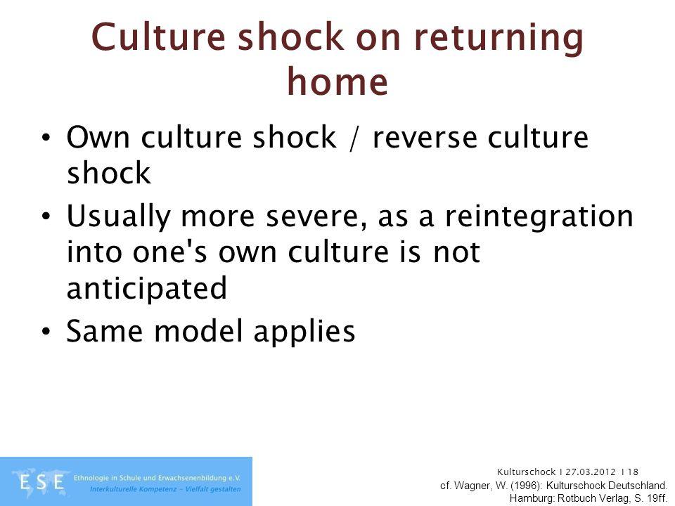 Kulturschock I 27.03.2012 I 18 Culture shock on returning home Own culture shock / reverse culture shock Usually more severe, as a reintegration into